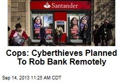 Cops: Cyberthieves Planned To Rob Bank Remotely