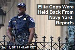 Elite Cops Were Held Back From Navy Yard: Reports