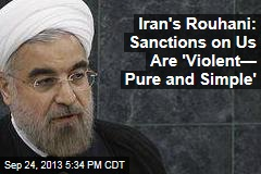 Iran's Rouhani: Sanctions on Us Are 'Violent— Pure and Simple'