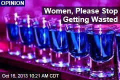 Women, Please Stop Getting Wasted