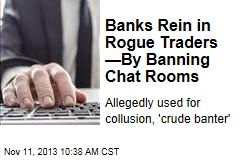 Banks Rein in Rogue Traders —By Banning Chat Rooms