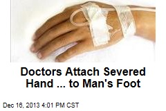 Doctors Attach Severed Hand ... to Man's Foot