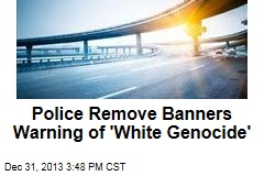 Police Remove Banners Warning of 'White Genocide'