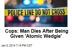 Cops: Man Dies After Being Given 'Atomic Wedgie'