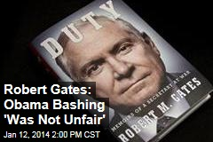 Robert Gates: Obama Bashing 'Was Not Unfair'