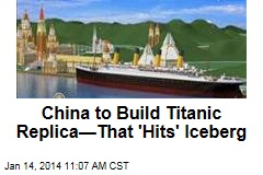 China to Build Titanic Replica—That 'Hits' Iceberg