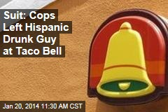 Suit: Cops Left Hispanic Drunk Guy at Taco Bell