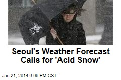 Seoul's Weather Forecast Calls for 'Acid Snow'