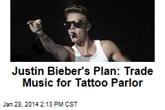 Justin Bieber's Plan: Trade Music for Tattoo Parlor