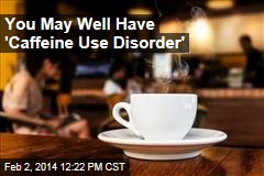 You May Well Have Caffeine Use Disorder