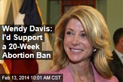 Wendy Davis: I'd Support a 20-Week Abortion Ban