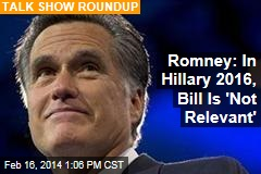 Romney: In Hillary 2016, Bill Is 'Not Relevant'
