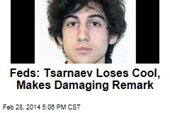 Feds: Tsarnaev Loses Cool, Makes Damaging Remark