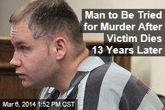 Man to Be Tried for Murder After Victim Dies 13 Years Later