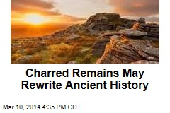 Charred Remains May Rewrite Ancient History