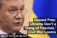Ousted Prez: Ukraine Gov't a 'Gang of Fascists,' Civil War Looms