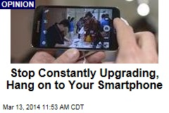 Stop Constantly Upgrading, Hang on to Your Smartphone