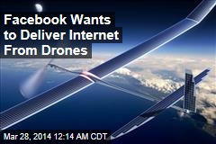 Facebook Wants to Deliver Internet From Drones
