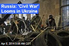 Russia: 'Civil War' Looms in Ukraine