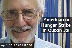 American on Hunger Strike in Cuban Jail