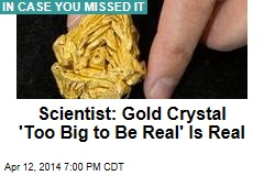 Scientist: Gold Crystal 'Too Big to Be Real' Is Real