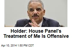 Holder: House Panel's Treatment of Me Is Offensive