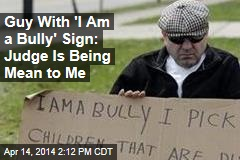 Guy With 'I Am a Bully' Sign: Judge Is Being Mean to Me