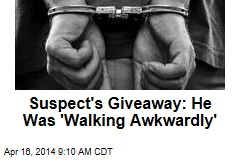 Suspect's Giveaway: He Was 'Walking Awkwardly'