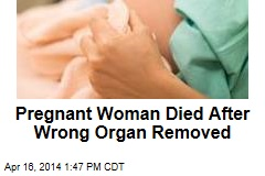 Pregnant Woman Died After Wrong Organ Removed