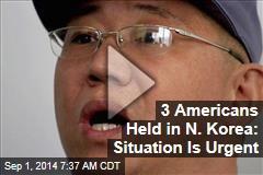 3 Americans Held in N. Korea: Situation Is Urgent