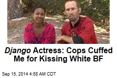 Django Actress: Cops Cuffed Me for Kissing White BF