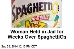 Woman Held in Jail for Weeks Over SpaghettiOs