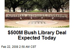 $500M Bush Library Deal Expected Today