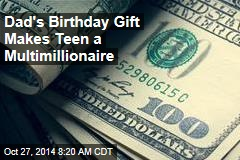 Dad's Birthday Gift Makes Teen a Multimillionaire