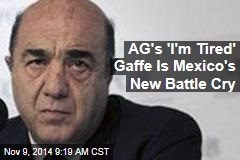 AG's 'I'm Tired' Gaffe Is Mexico's New Battle Cry