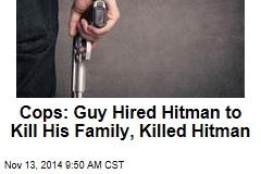 Cops: Guy Hired Hitman to Kill His Family, Killed Hitman