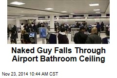 Naked Guy Falls Through Airport Bathroom Ceiling