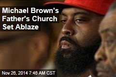 Michael Brown's Father's Church Set Ablaze