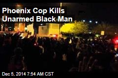 Phoenix Cop Kills Unarmed Black Man