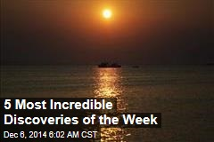5 Most Incredible Discoveries of the Week