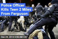 Police Officer Kills Teen 2 Miles From Ferguson