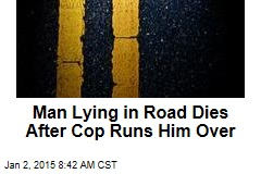 Man Lying in Road Dies After Cop Runs Him Over