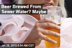 Beer Brewed From Sewer Water? Maybe