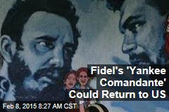 Fidel's 'Yankee Comandante' Could Return to US