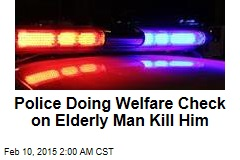 Police Doing Welfare Check on Elderly Man Kill Him