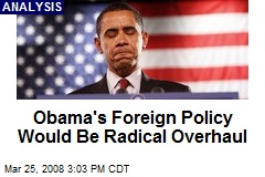 Obama&#39;s Foreign Policy Would Be Radical Overhaul