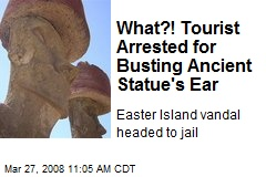 What?! Tourist Arrested for Busting Ancient Statue&#39;s Ear