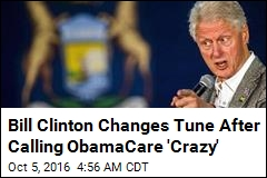 Bill Clinton Changes Tune After Calling ObamaCare 'Crazy'