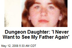 Dungeon Daughter: 'I Never Want to See My Father Again'