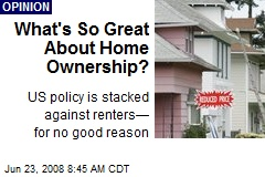 What's So Great About Home Ownership?